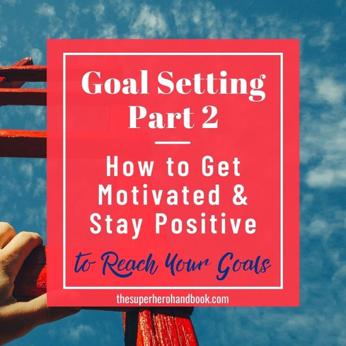 Goal Setting Pt. 2: How to Get Motivated and Stay Positive To Reach Your Goals