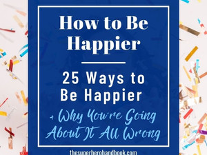 How to Be Happier: 25 Ways to Be Happier & Why The Pursuit of Happiness Can Be So Difficult