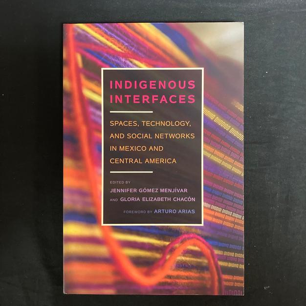 Indigenous Interfaces - ed. Jennifer Gomez Menjivar and Gloria Elizabeth Chacon