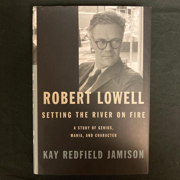 Robert Lowell: Setting the River on Fire by Kay Redfield Jamison