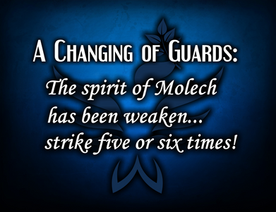 Changing of the guards: The spirit of Molech is weakened... Strike five or six times!