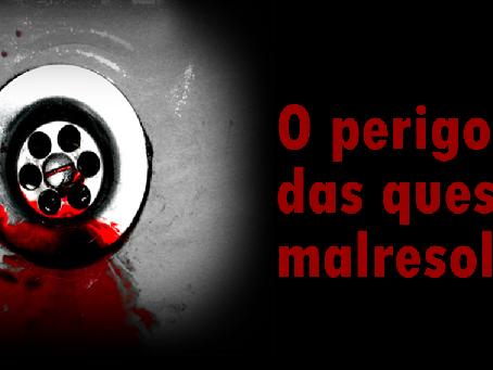 O PERIGO DAS QUESTÕES MALRESOLVIDAS