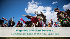 I'm getting a vaccine because... I want to get back on the Pow Wow trail
