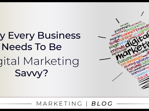 Why Every Business Needs To Be Digital Marketing Savvy?