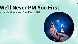We'll Never PM You First — Here's Where You Can Reach Us!