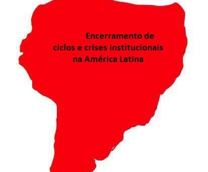 Encerramento de ciclos e crises institucionais na América Latina