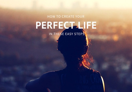 How To Create Your Perfect Life In These Easy Steps!