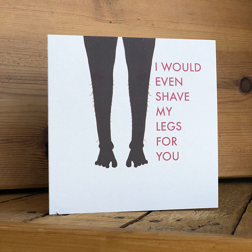 I'd Even Shave My Legs For You