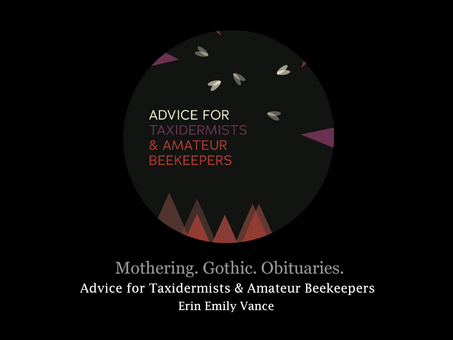Mothering. Gothic. Obituaries. Erin Emily Ann Vance's Advice for Taxidermists & Amateur Beekeepers
