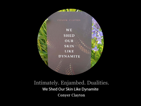 Intimately. Enjambed. Dualities. Conyer Clayton's We Shed Our Skin Like Dynamite