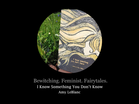 Bewitching. Feminist. Fairy Tales. Amy LeBlanc's I Know Something You Don't Know