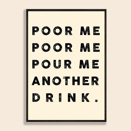 Poor Me, Poor Me, Pour Me Another Drink Print
