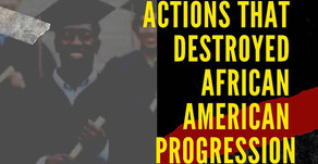 TEN U.S. ACTIONS THAT HAVE DESTROYED AFRICAN AMERICAN PROGRESSION