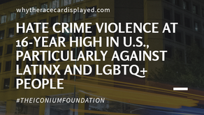 HATE CRIME VIOLENCE AT 16-YEAR HIGH IN U.S., PARTICULARLY AGAINST LATINX AND LGBTQ+ PEOPLE