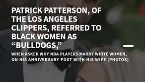 """Patrick Patterson, Of The Los Angeles Clippers, Referred To Black Women As """"Bulldogs,"""""""