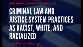 Criminal Law and Justice System Practices as Racist, White, and Racialized