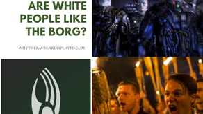 ARE WHITE PEOPLE LIKE THE BORG?