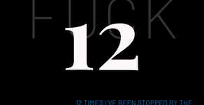 'FUCK12' 12 TIMES I'VE BEEN STOPPED BY POLICE WITHOUT PROBABLE CAUSE