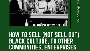 HOW TO SELL (NOT SELL OUT), BLACK CULTURE, TO OTHER COMMUNITIES, ENTERPRISES & SOCIETY'S