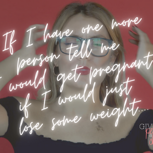 """""""If I have one more person tell me I would get pregnant if I would just loose some weight..."""