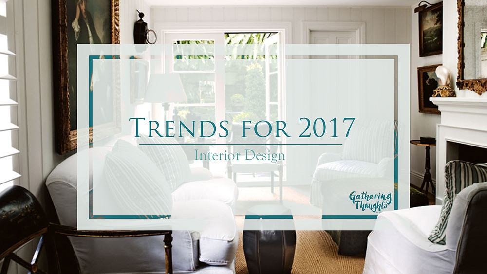 Interior Design Trends for 2017 - Gathering thouhgts