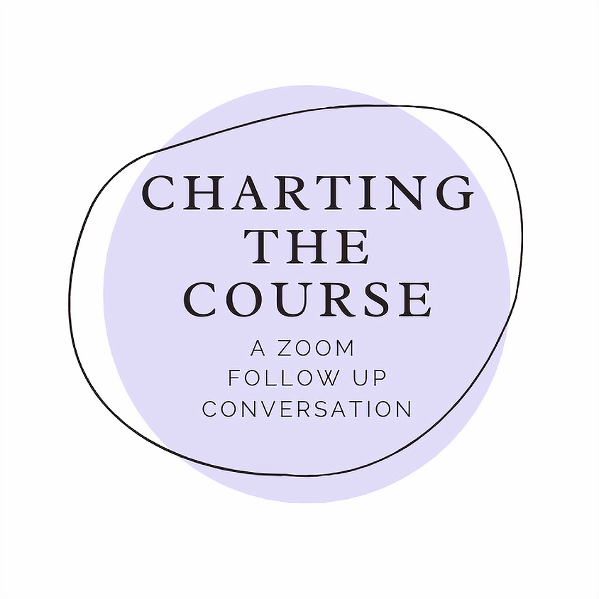 Charting the Course, a Zoom follow up conversations