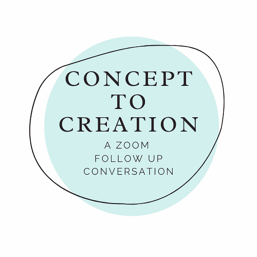 Concept to Creation, a Zoom follow up conversation