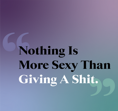 NOTHING IS MORE SEXY THAN GIVING A SHIT.