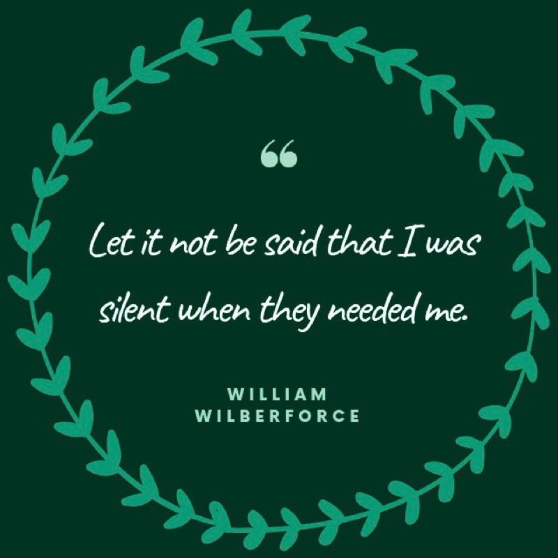 advocacy quote, Let it not be said that I was silent when they needed me. William Wilberforce