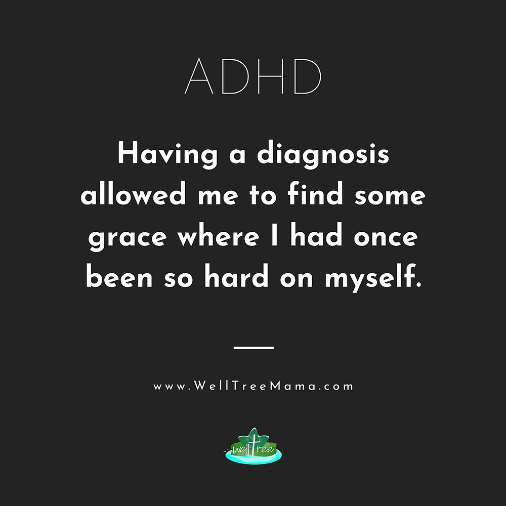 ADHD - Having a diagnosis allowed me to find some grace where I had once been so hard on myself. - Jessica Davis, WellTree Mama