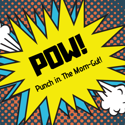 pow!, punch, mom-gut, mother's intuition, smack in the face