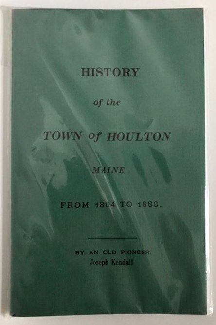 The History of the Town of Houlton by Joseph Kendall REPRINT