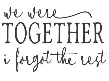 We Were Together I Forgot The Rest.JPG