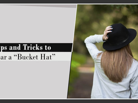 Tips and Tricks to Wear a Bucket Hat