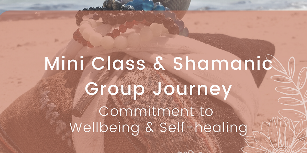Commitment to Wellbeing & Self-healing: Mini class & Shamanic Group Journey