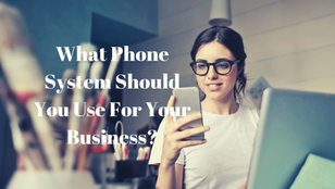 What Phone System Should You Use For Your Business?