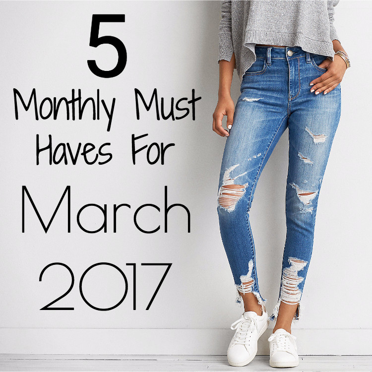 Monthly Must Haves | March 2017