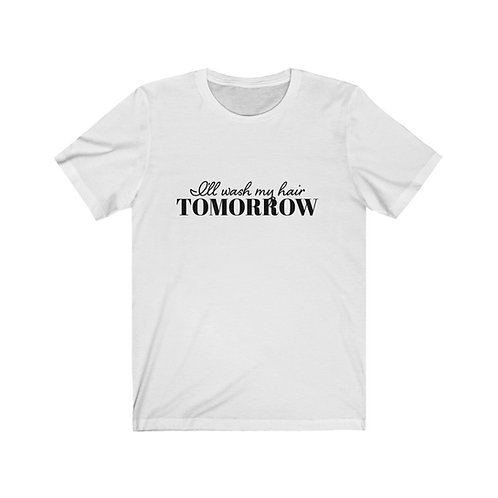 I'll Wash My Hair Tomorrow Tee