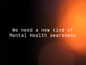 We need a new kind of Mental Health awareness