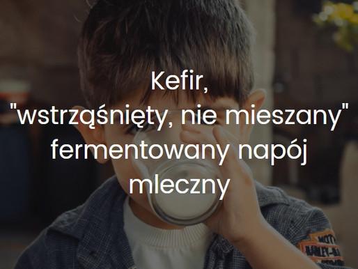 """Kefir - """"wstrząśnięty, nie mieszany"""" -  fermentowany napój mleczny"""