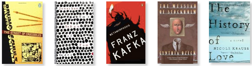 Franz Kafka. Metamorphosis and Other Stories. ISBN: 9780143105244  Bruno Schulz. Street of Crocodiles and Other Stories. 9780143105145  Cynthia Ozick. The Messiah of Stockholm. ISBN: 9780394756943  Nicole Krauss. History of Love. ISBN: 9780393328622  Jonat
