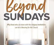Beyond Sundays - Why those who are done with the religious institutions can be a blessing...