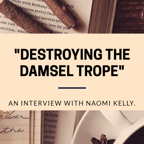 """Destroying the Damsel Trope"": An Interview with Naomi Kelly."