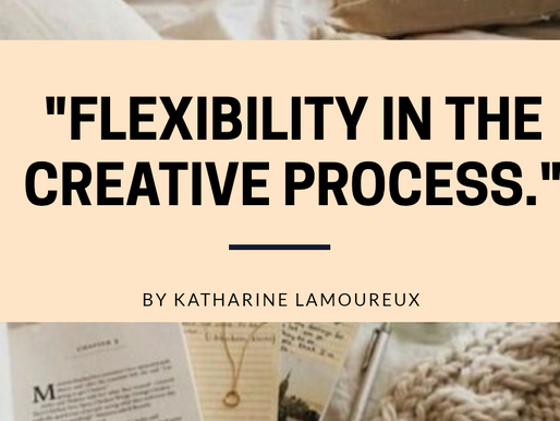 Flexibility in the Creative Process: An Article by Katharine Lamoureux.