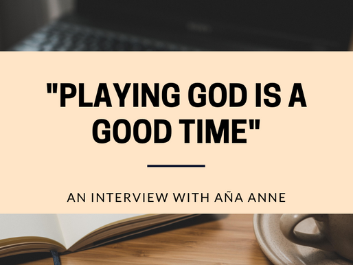 """Playing God is a Good Time"": An Interview with Aña Anne."