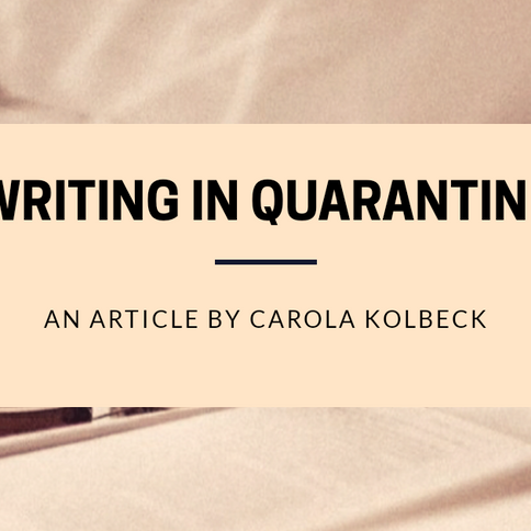 """Writing in Quarantine...The Time of a Writer's Life?"": An Article by Carola Kolbeck."