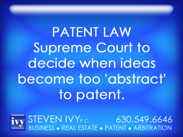 STEVEN IVY P.C. - Supreme Court to decide when ideas become too 'abstract' to pa