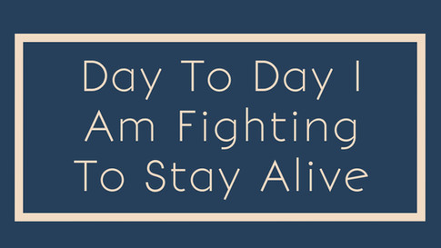 Day to Day I am fighting to stay alive