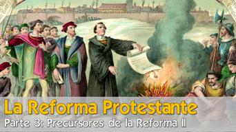 La Reforma Protestante (parte 3) Precursores de la Reforma II