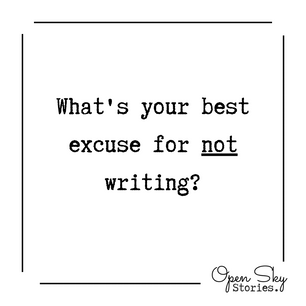 What's your best excuse for not writing?